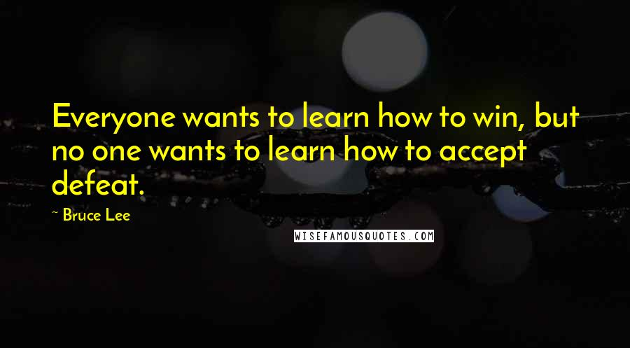 Bruce Lee quotes: Everyone wants to learn how to win, but no one wants to learn how to accept defeat.