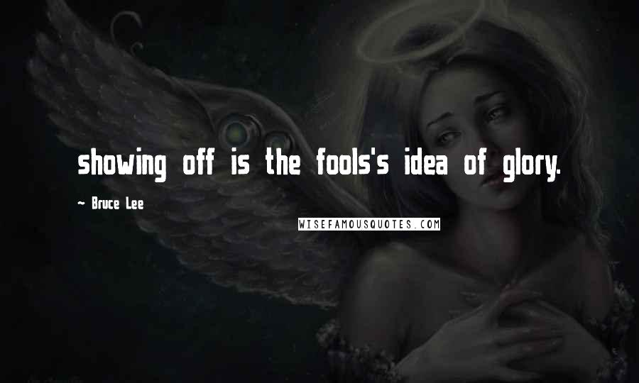 Bruce Lee quotes: showing off is the fools's idea of glory.