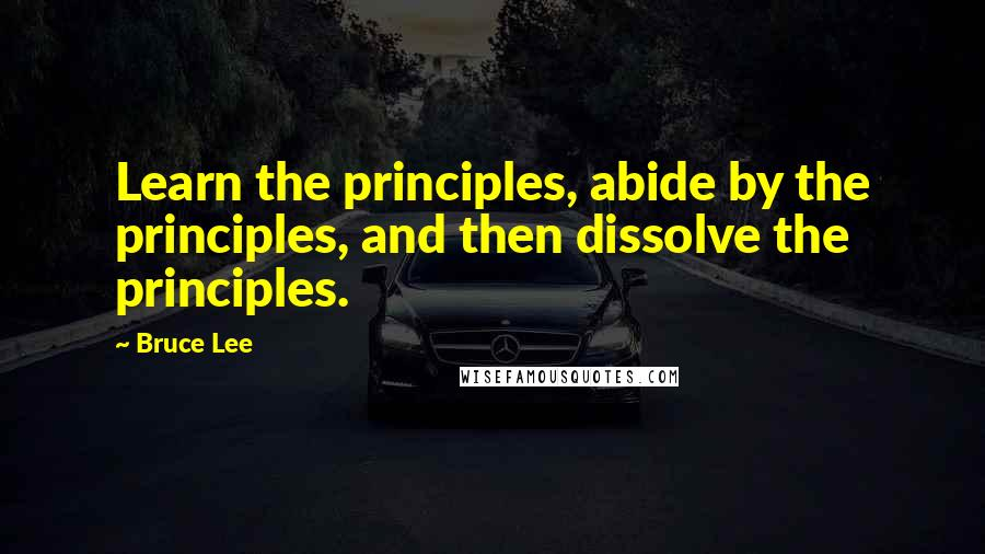 Bruce Lee quotes: Learn the principles, abide by the principles, and then dissolve the principles.
