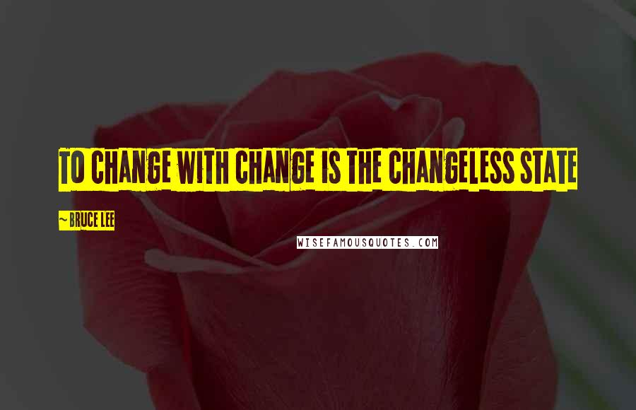 Bruce Lee quotes: To change with change is the changeless state