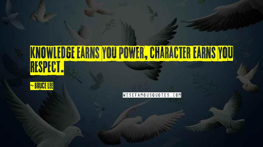Bruce Lee quotes: Knowledge earns you power, character earns you respect.