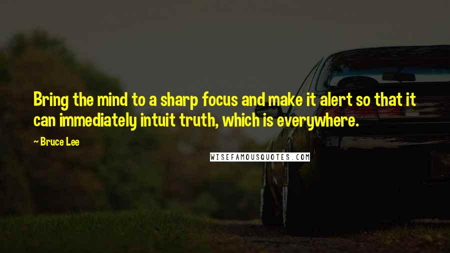 Bruce Lee quotes: Bring the mind to a sharp focus and make it alert so that it can immediately intuit truth, which is everywhere.