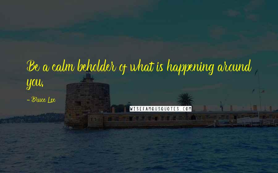 Bruce Lee quotes: Be a calm beholder of what is happening around you.