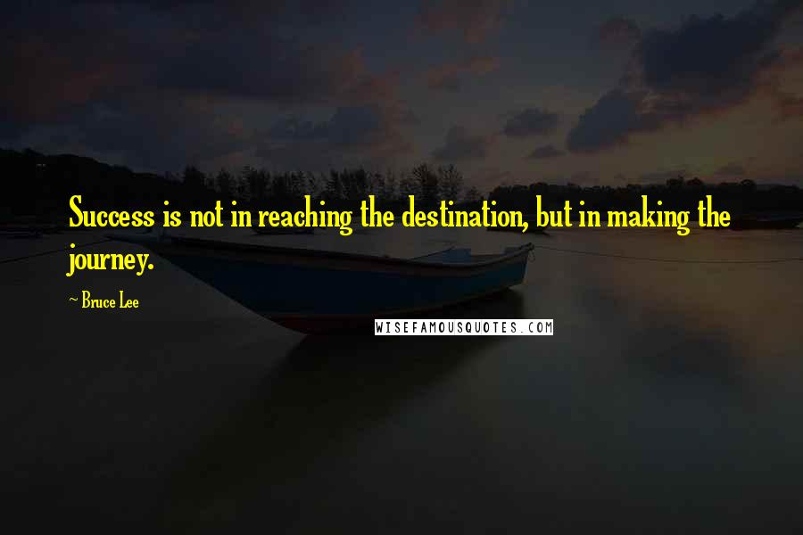 Bruce Lee quotes: Success is not in reaching the destination, but in making the journey.