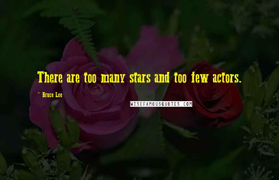 Bruce Lee quotes: There are too many stars and too few actors.