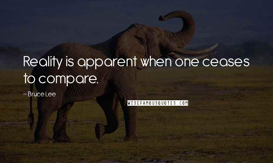 Bruce Lee quotes: Reality is apparent when one ceases to compare.