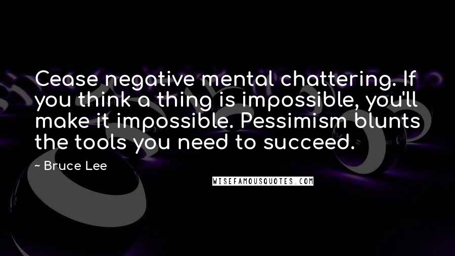 Bruce Lee quotes: Cease negative mental chattering. If you think a thing is impossible, you'll make it impossible. Pessimism blunts the tools you need to succeed.