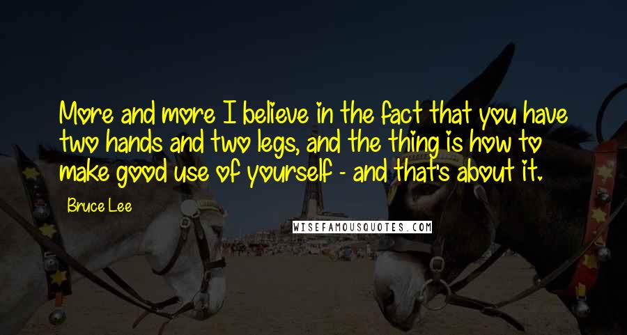 Bruce Lee quotes: More and more I believe in the fact that you have two hands and two legs, and the thing is how to make good use of yourself - and that's