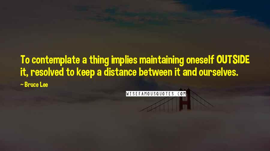 Bruce Lee quotes: To contemplate a thing implies maintaining oneself OUTSIDE it, resolved to keep a distance between it and ourselves.
