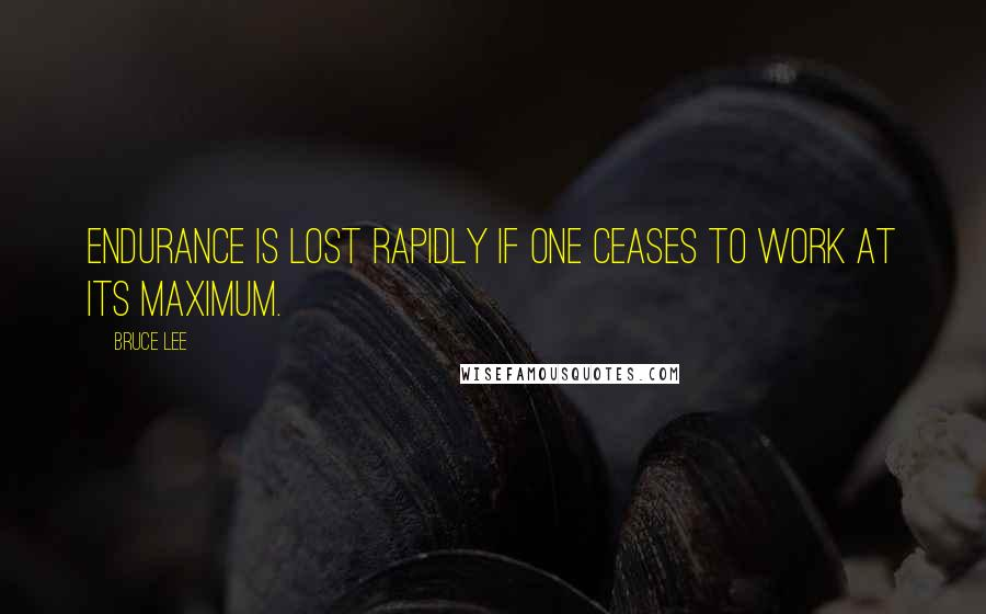 Bruce Lee quotes: Endurance is lost rapidly if one ceases to work at its maximum.