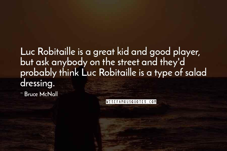 Bruce McNall quotes: Luc Robitaille is a great kid and good player, but ask anybody on the street and they'd probably think Luc Robitaille is a type of salad dressing.