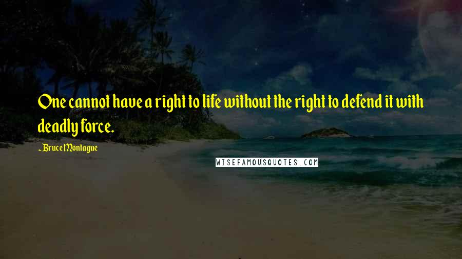 Bruce Montague quotes: One cannot have a right to life without the right to defend it with deadly force.