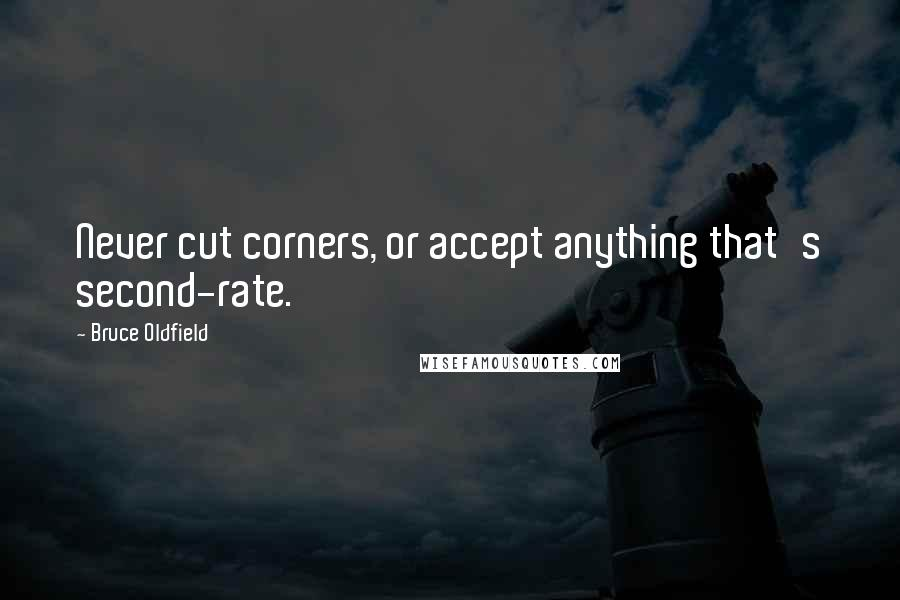 Bruce Oldfield quotes: Never cut corners, or accept anything that's second-rate.