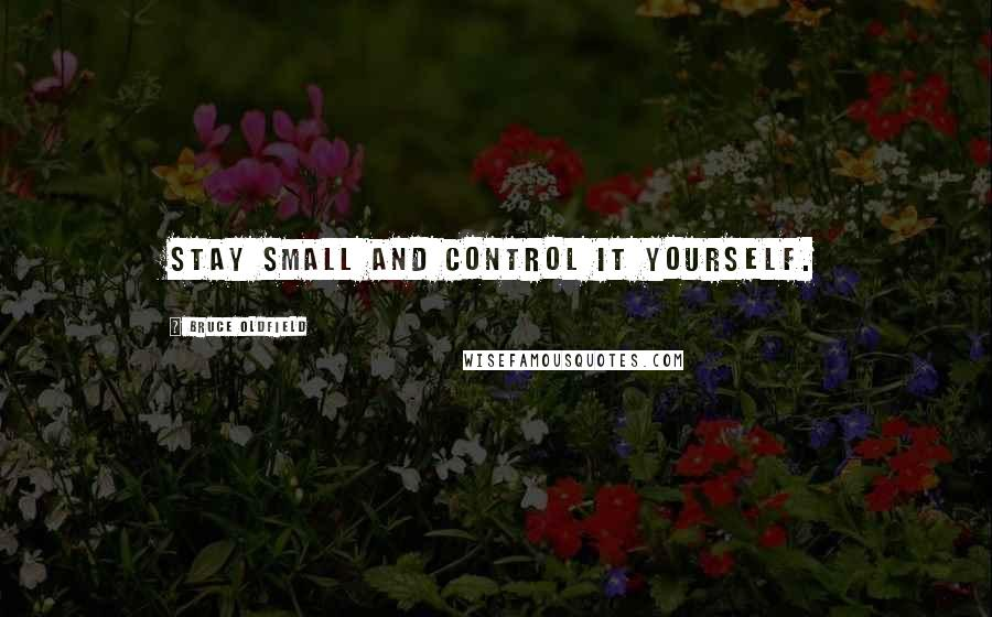 Bruce Oldfield quotes: Stay small and control it yourself.