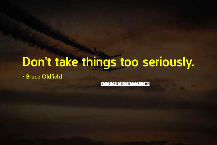 Bruce Oldfield quotes: Don't take things too seriously.