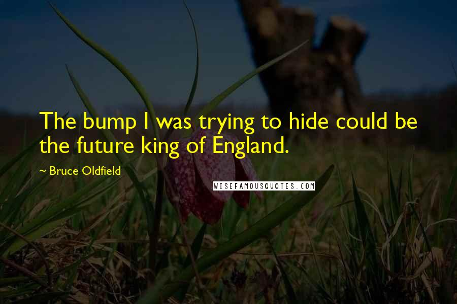 Bruce Oldfield quotes: The bump I was trying to hide could be the future king of England.