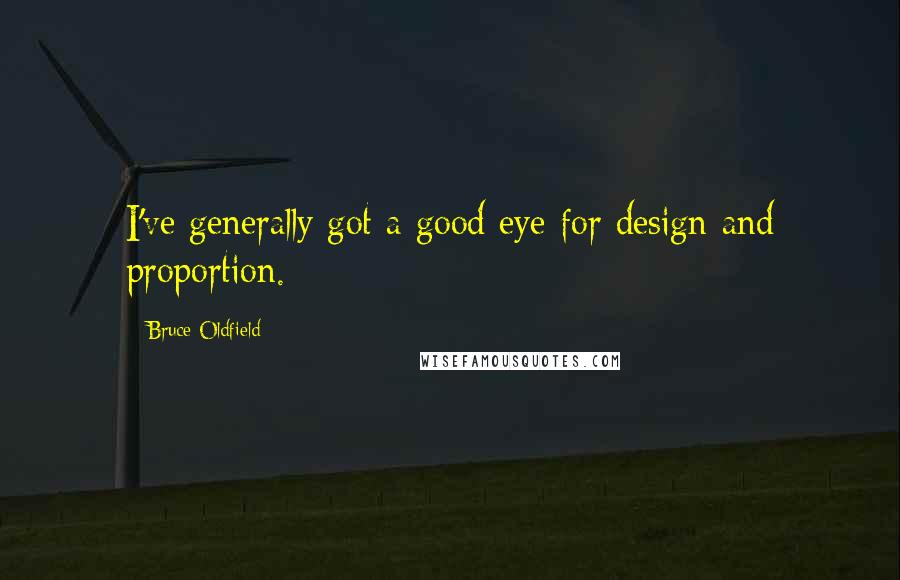 Bruce Oldfield quotes: I've generally got a good eye for design and proportion.