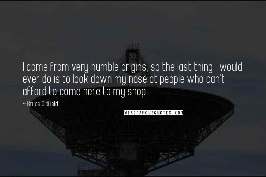 Bruce Oldfield quotes: I come from very humble origins, so the last thing I would ever do is to look down my nose at people who can't afford to come here to my