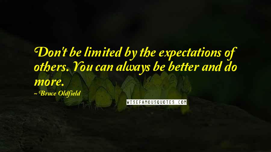Bruce Oldfield quotes: Don't be limited by the expectations of others. You can always be better and do more.