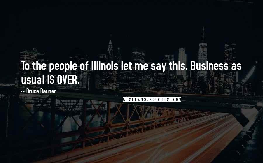 Bruce Rauner quotes: To the people of Illinois let me say this. Business as usual IS OVER.