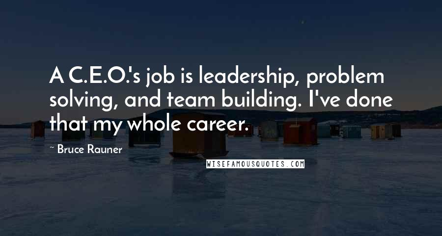 Bruce Rauner quotes: A C.E.O.'s job is leadership, problem solving, and team building. I've done that my whole career.