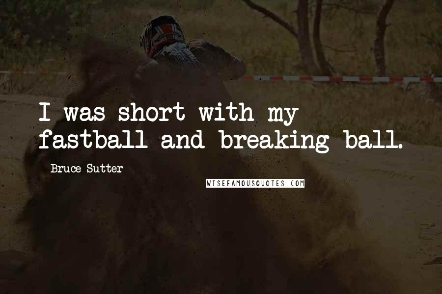 Bruce Sutter quotes: I was short with my fastball and breaking ball.