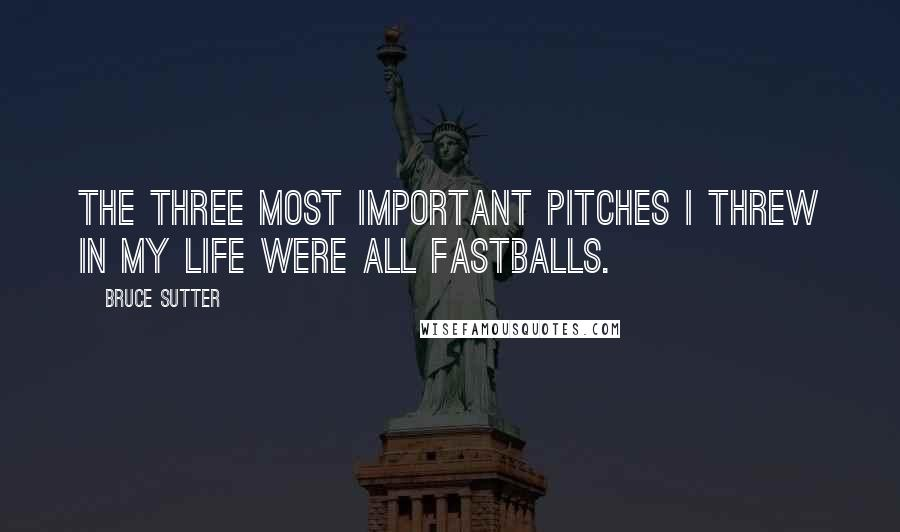 Bruce Sutter quotes: The three most important pitches I threw in my life were all fastballs.