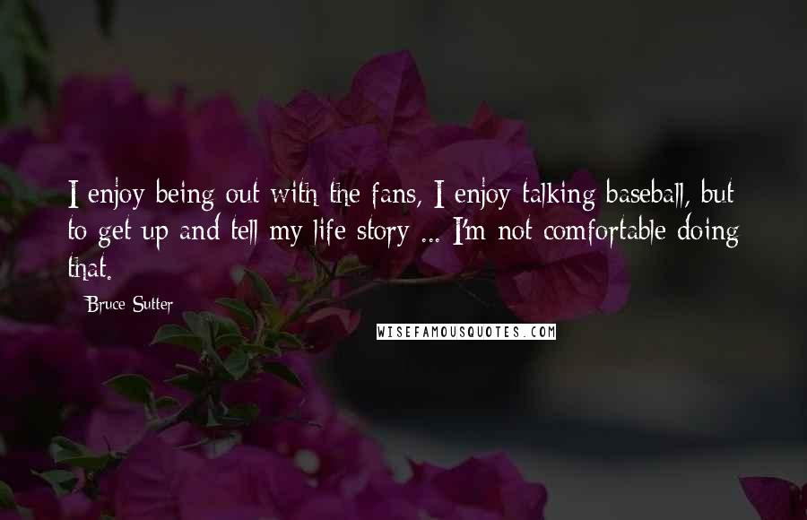 Bruce Sutter quotes: I enjoy being out with the fans, I enjoy talking baseball, but to get up and tell my life story ... I'm not comfortable doing that.