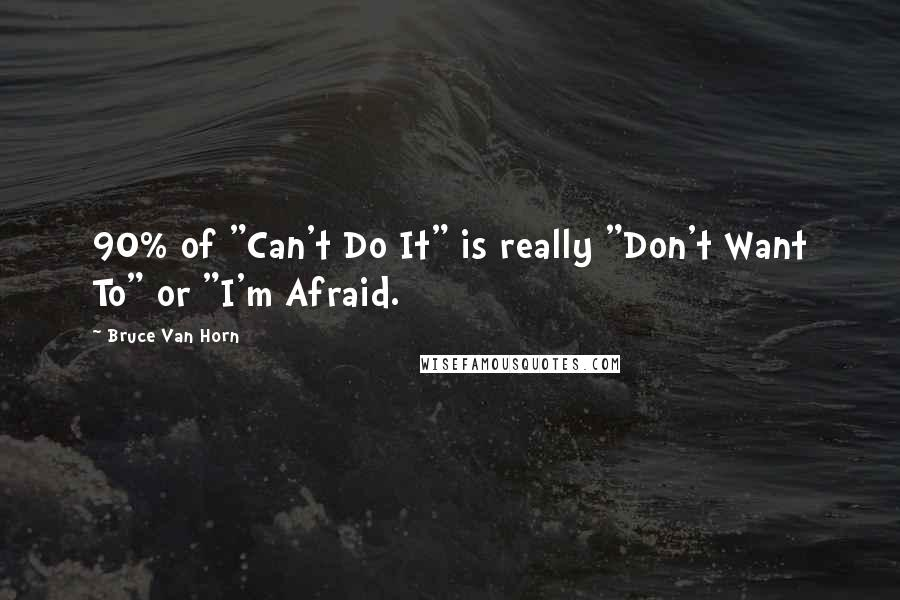 """Bruce Van Horn quotes: 90% of """"Can't Do It"""" is really """"Don't Want To"""" or """"I'm Afraid."""
