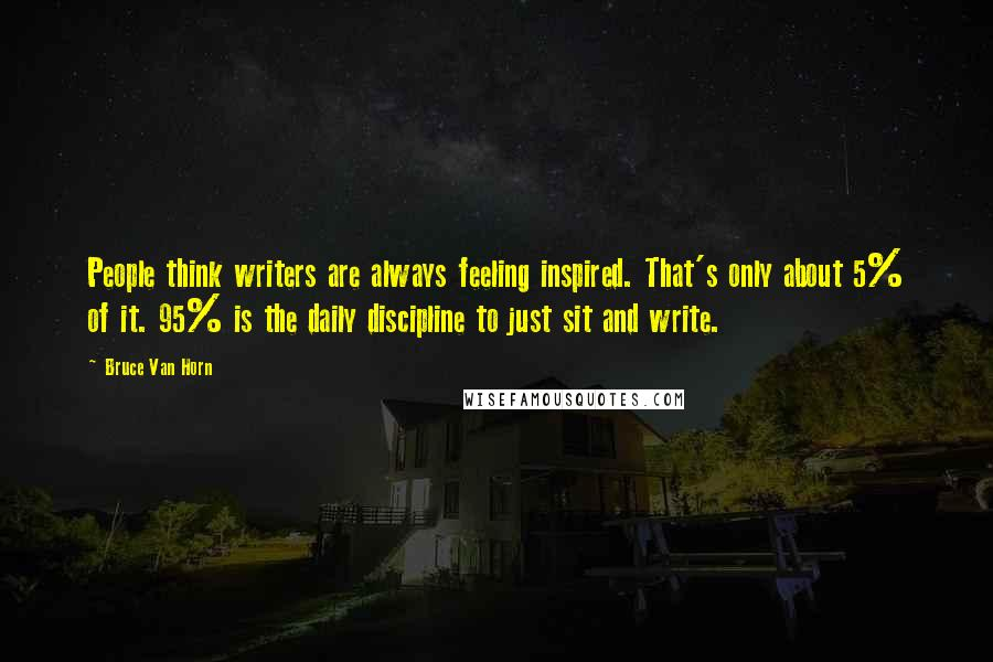 Bruce Van Horn quotes: People think writers are always feeling inspired. That's only about 5% of it. 95% is the daily discipline to just sit and write.