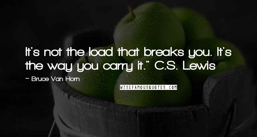 """Bruce Van Horn quotes: It's not the load that breaks you. It's the way you carry it."""" C.S. Lewis"""
