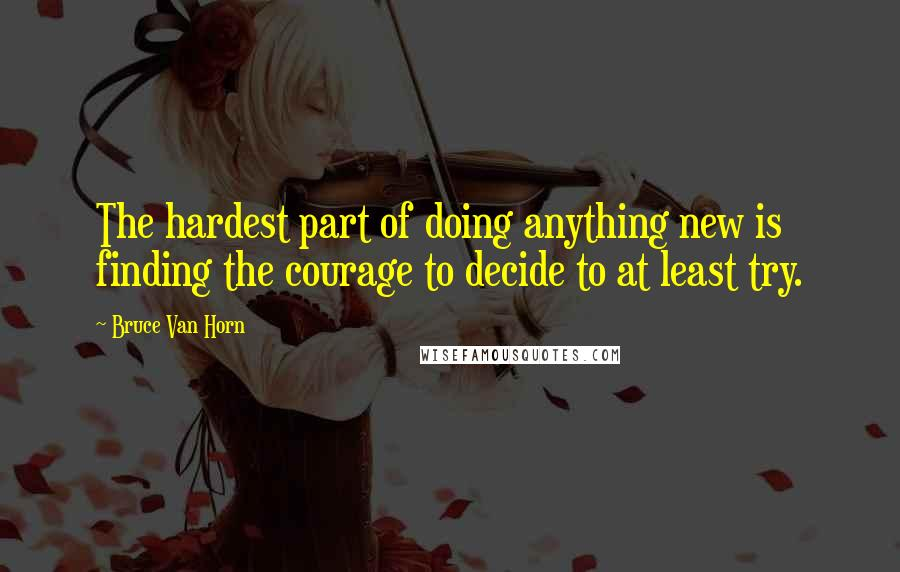 Bruce Van Horn quotes: The hardest part of doing anything new is finding the courage to decide to at least try.