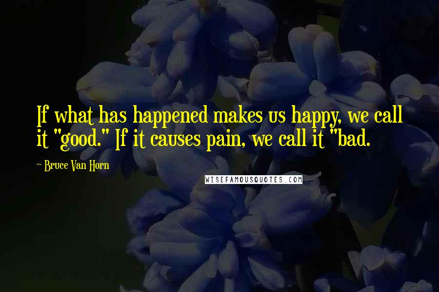 """Bruce Van Horn quotes: If what has happened makes us happy, we call it """"good."""" If it causes pain, we call it """"bad."""