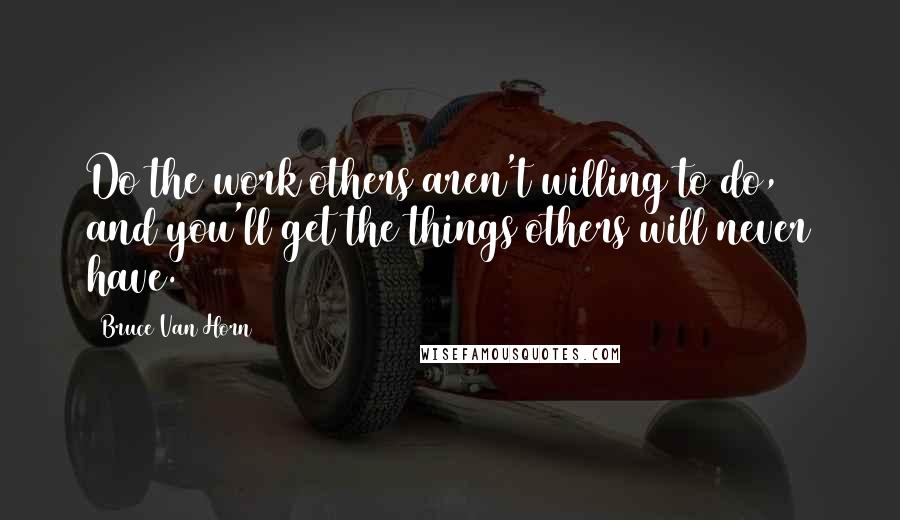 Bruce Van Horn quotes: Do the work others aren't willing to do, and you'll get the things others will never have.