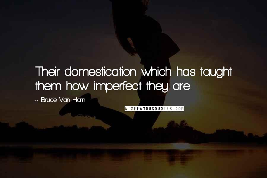 Bruce Van Horn quotes: Their domestication which has taught them how imperfect they are.