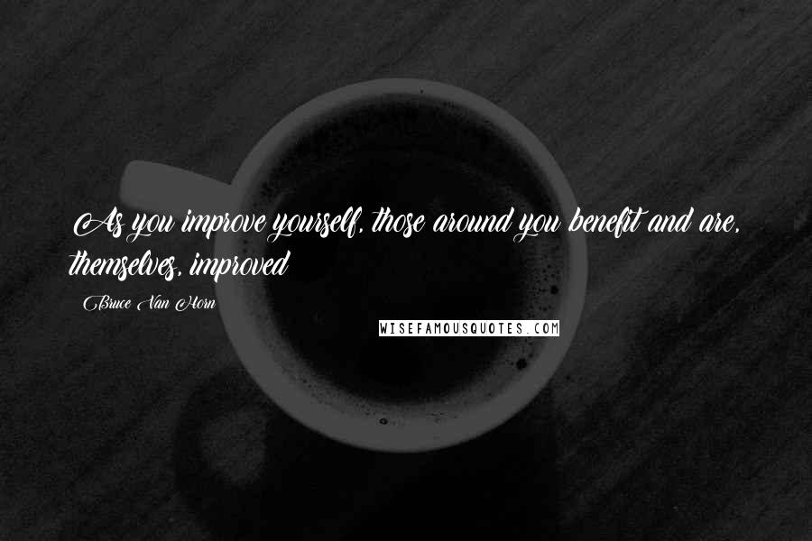 Bruce Van Horn quotes: As you improve yourself, those around you benefit and are, themselves, improved!