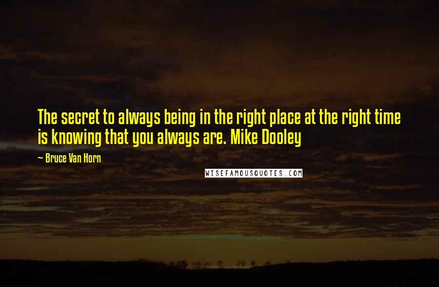 Bruce Van Horn quotes: The secret to always being in the right place at the right time is knowing that you always are. Mike Dooley