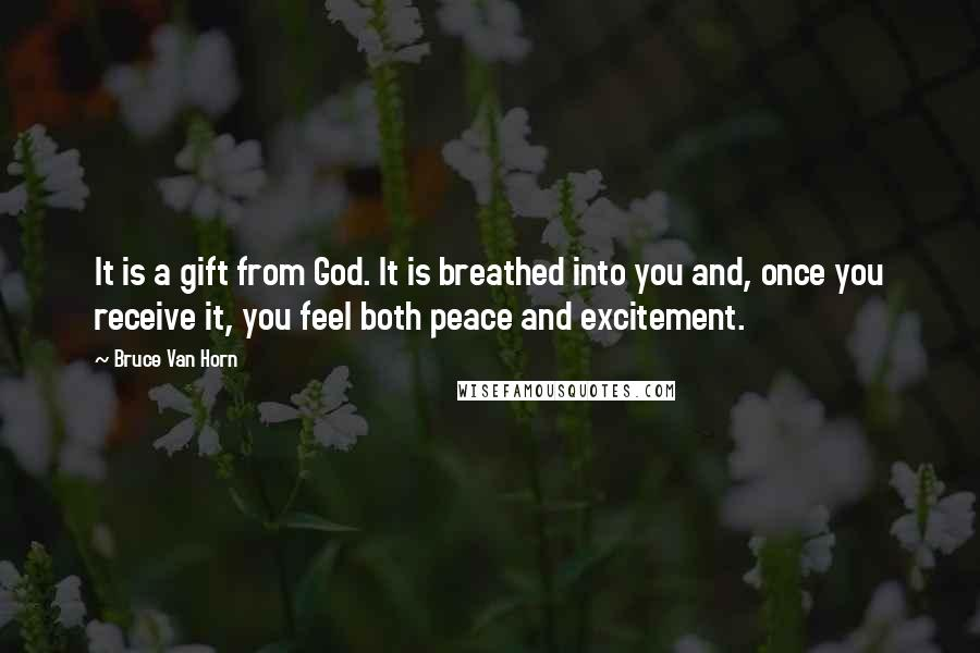 Bruce Van Horn quotes: It is a gift from God. It is breathed into you and, once you receive it, you feel both peace and excitement.