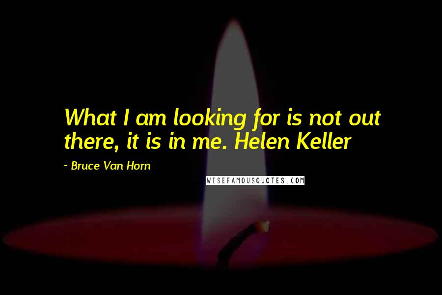 Bruce Van Horn quotes: What I am looking for is not out there, it is in me. Helen Keller