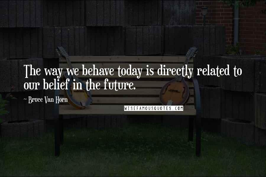 Bruce Van Horn quotes: The way we behave today is directly related to our belief in the future.