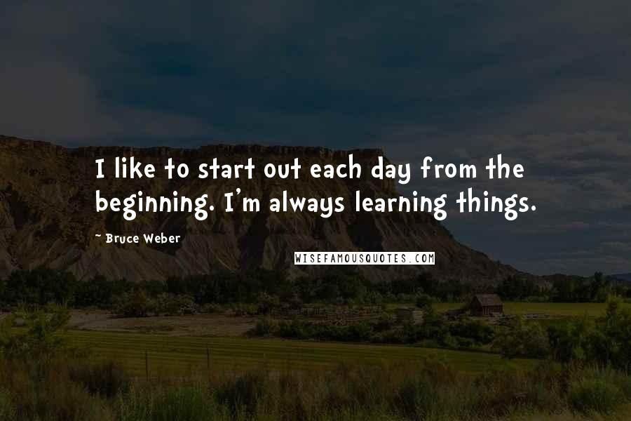 Bruce Weber quotes: I like to start out each day from the beginning. I'm always learning things.
