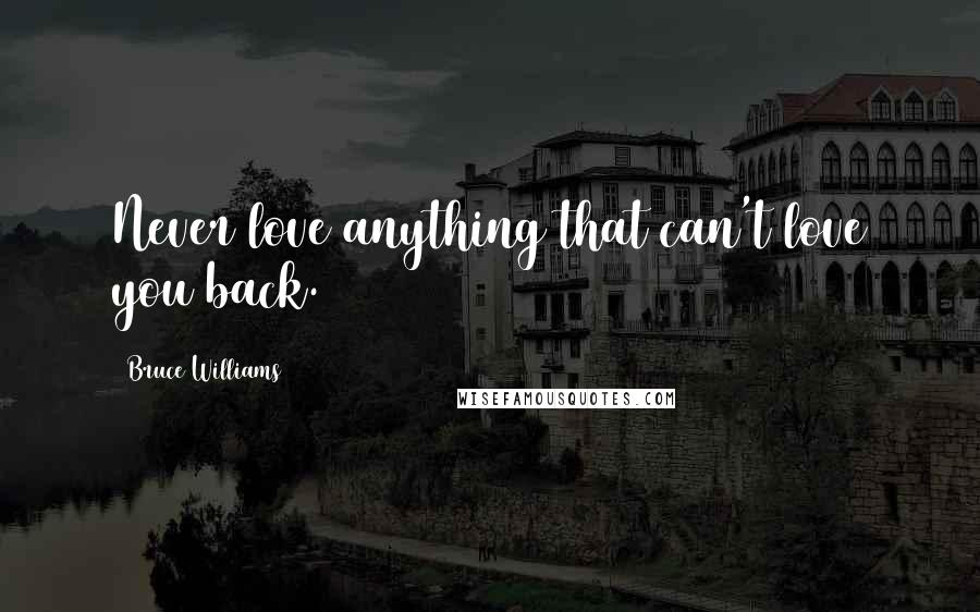 Bruce Williams quotes: Never love anything that can't love you back.