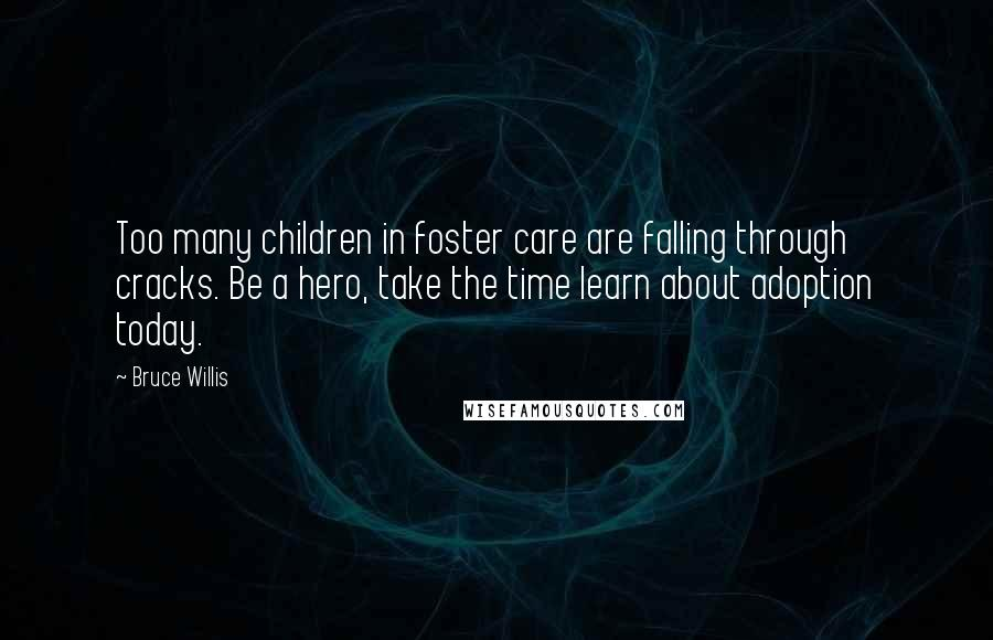Bruce Willis quotes: Too many children in foster care are falling through cracks. Be a hero, take the time learn about adoption today.