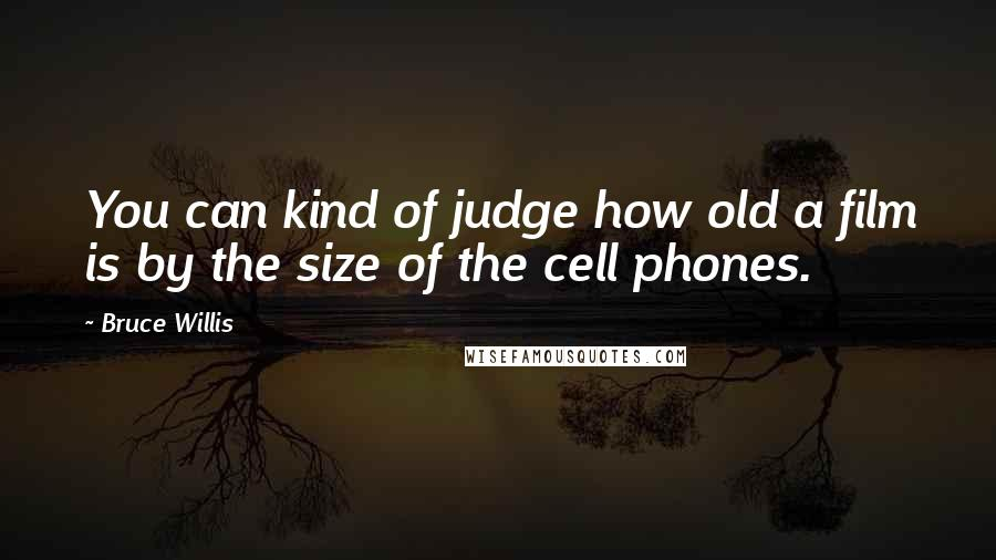 Bruce Willis quotes: You can kind of judge how old a film is by the size of the cell phones.