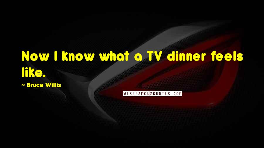 Bruce Willis quotes: Now I know what a TV dinner feels like.