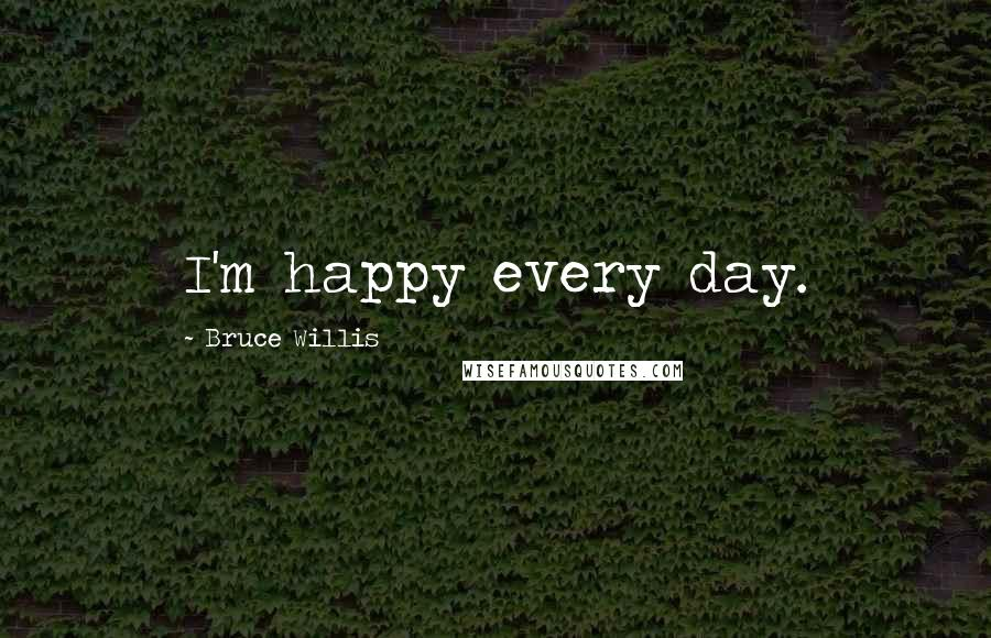Bruce Willis quotes: I'm happy every day.