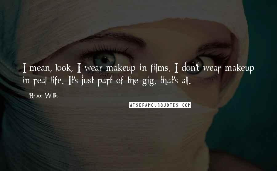 Bruce Willis quotes: I mean, look, I wear makeup in films. I don't wear makeup in real life. It's just part of the gig, that's all.