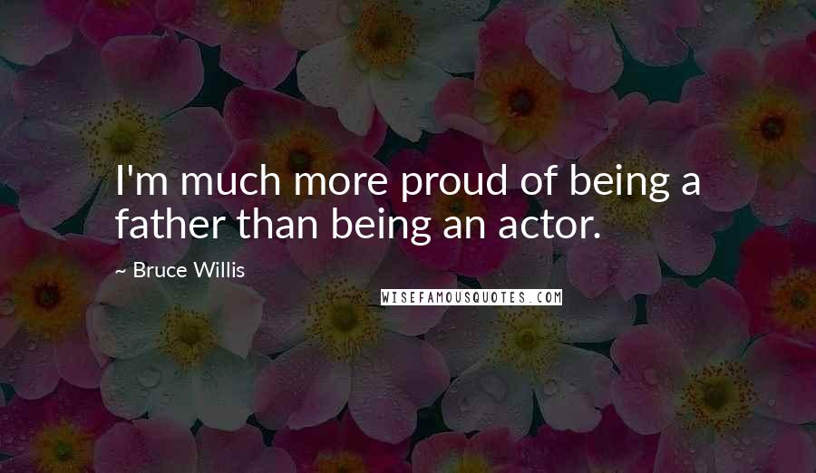 Bruce Willis quotes: I'm much more proud of being a father than being an actor.