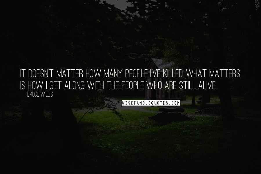 Bruce Willis quotes: It doesn't matter how many people I've killed. What matters is how I get along with the people who are still alive.