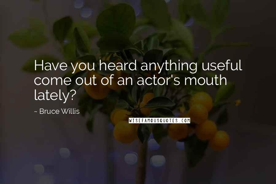 Bruce Willis quotes: Have you heard anything useful come out of an actor's mouth lately?
